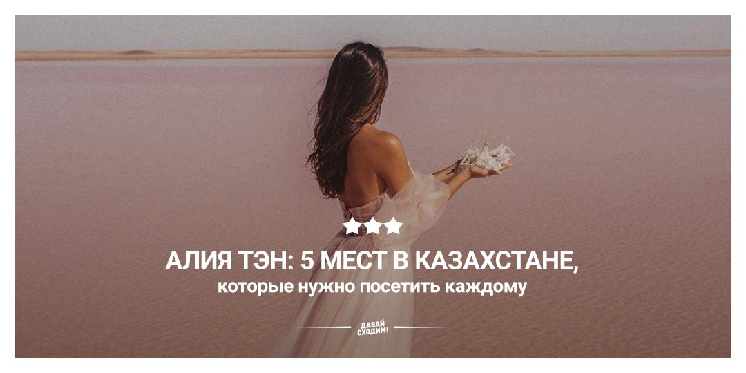Алия Тэн: 5 мест в казахстане, которые нужно посетить каждому