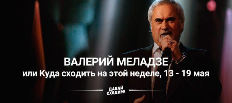 Валерий Меладзе или Куда сходить на неделе, 13 - 19 мая