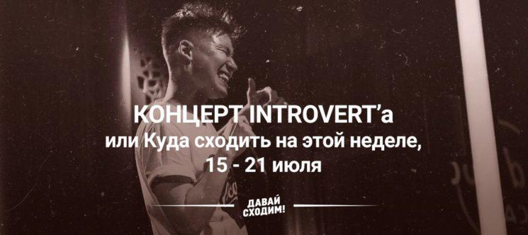 Концерт INTROVERT'a или куда сходить на этой неделе, 15 - 21 июля