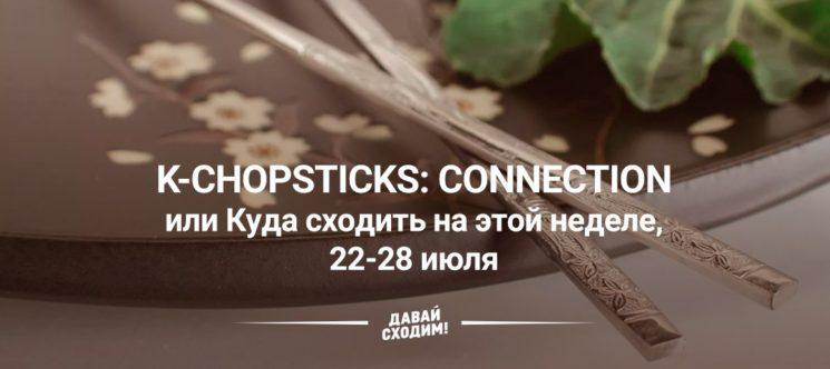 K-Chopsticks: Connection или Куда сходить на этой неделе, 22-28 июля